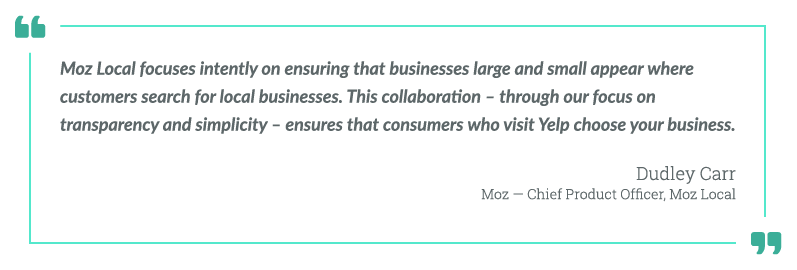 Moz Local focuses instantly on ensuring that businesses large and small appear where customers search for local businesses. This collaboration - through our focus on transparency and simplicity - ensures that consumers who visit Yelp choose your business. -Dudley Carr, Moz - Chief Product Officer, Moz Local.
